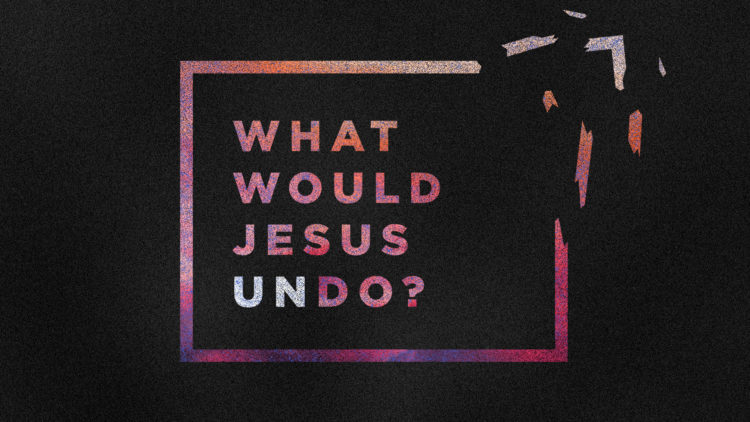 What Would Jesus Undo?